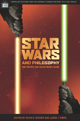 Star Wars and Philosophy: More Powerful Than You Can Possibly Imagine - Decker, Kevin S (Editor), and Eberl, Jason T (Editor)