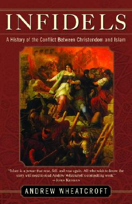 Infidels: A History of the Conflict Between Christendom and Islam - Wheatcroft, Andrew, Professor