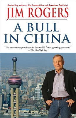 A Bull in China: Investing Profitably in the World's Greatest Market - Rogers, Jim