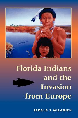 Florida Indians and the Invasion from Europe - Milanich, Jerald T