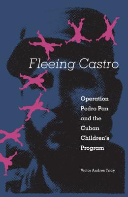 Fleeing Castro: Operation Pedro Pan and the Cuban Children's Program - Triay, Victor Andres