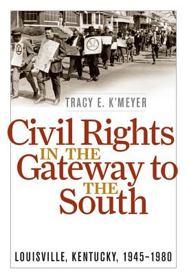 Civil Rights in the Gateway to the South: Louisville, Kentucky, 1945-1980 - K'Meyer, Tracy E