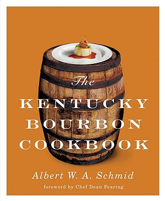 The Kentucky Bourbon Cookbook - Schmid, Albert W A, and Fearing, Dean, Chef (Foreword by)