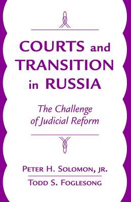 Courts and Transition in Russia: The Challenge of Judicial Reform - Solomon, Peter H, Jr., and Foglesong, Todd Steven