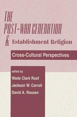 The Post-War Generation and Establishment Religion: Cross-Cultural Perspectives - Roof, Wade Clark, Dr. (Preface by), and Roozen, David A (Preface by), and Carroll, Jackson W (Preface by)