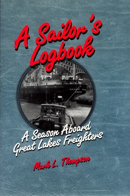 A Sailor's Logbook: A Season Aboard Great Lakes Freighters - Thompson, Mark L