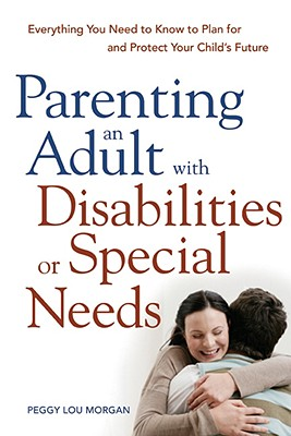 Parenting an Adult with Disabilities or Special Needs: Everything You Need to Know to Plan for and Protect Your Child's Future - Morgan, Peggy Lou