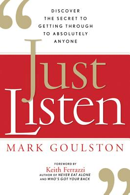 Just Listen: Discover the Secret to Getting Through to Absolutely Anyone - Goulston, Mark, M.D., and Ferrazzi, Keith (Foreword by)