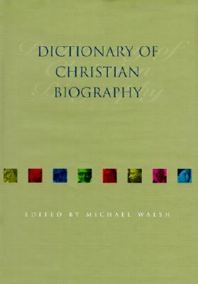 Dictionary of Christian Biography - Walsh, Michael J (Editor)