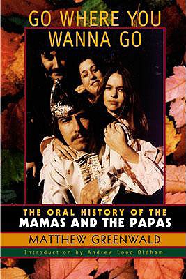 Go Where You Wanna Go: The Oral History of the Mamas and the Papas - Greenwald, Matthew, and Williams, Paul (Foreword by), and Oldham, Andrew Loog (Introduction by)