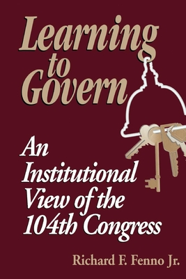 Learning to Govern: An Institutional View of the 104th Congress - Fenno, Richard F, Jr. (Editor), and Armacost, Michael H, Professor (Foreword by)
