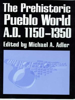The Prehistoric Pueblo World, A.D. 1150-1350 - Adler, Michael A (Editor)