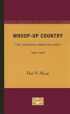 Whoop-Up Country: The Canadian-American West, 1865-1885 - Sharp, Paul F