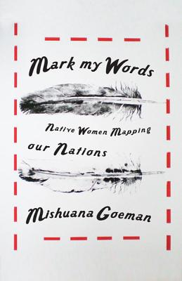 Mark My Words: Native Women Mapping Our Nations - Goeman, Mishuana