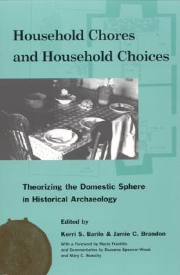 Household Chores and Household Choices: Theorizing the Domestic Sphere in Historical Archaeology - Barile, Kerri S (Editor), and Brandon, Jamie C (Editor), and Franklin, Maria (Contributions by)