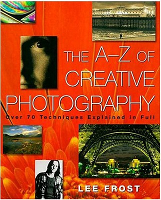 The A-Z of Creative Photography: Over 70 Techniques Explained in Full - Frost, Lee, and Peterson, Bryan