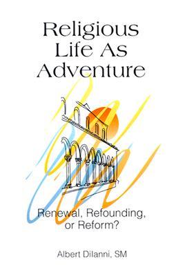 Religious Life as Adventure: Renewal, Refounding, or Reform? - Diianni, Albert S