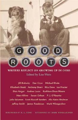 Good Roots: Writers Reflect on Growing Up in Ohio - Watts, Lisa (Editor), and Stine, R L (Foreword by), and Winegardner, Mark (Afterword by)