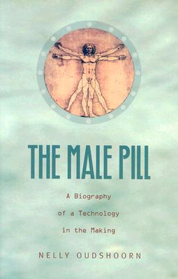 The Male Pill: A Biography of a Technology in the Making - Oudshoorn, Nelly, and Nelly Oudshoorn