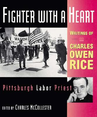 Fighter with a Heart: Writings of Charles Owen Rice, Pittsburgh Labor Priest - Rice, Charles Owen, and McCollester, Charles J (Editor)