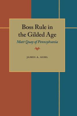 Boss Rule in the Gilded Age: Matt Quay of Pennsylvania - Kehl, James A
