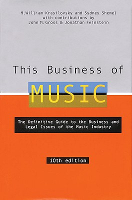 This Business of Music: The Definitive Guide to the Music Industry - Krasilovsky, M William, and Shemel, Sidney, and Gross, John M (Contributions by)