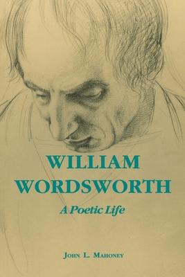 William Wordsworth: A Poetic Life - Mahoney, John L, and Maloney, John L