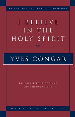 I Believe in the Holy Spirit: The Complete Three Volume Work in One Volume - Congar, Yves, Cardinal, and Yves, Congar, and Smith, David (Translated by)