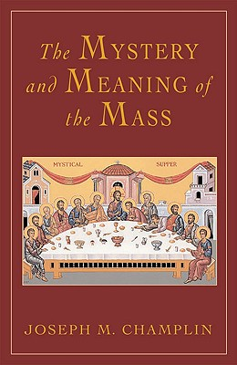 The Mystery and Meaning of the Mass - Champlin, Joseph, Fr.