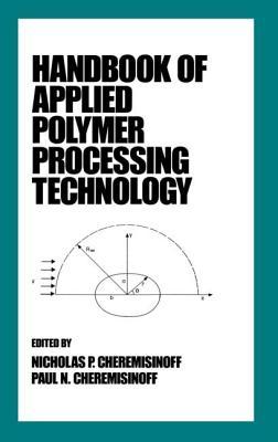 Handbook of Applied Polymer Processing Technology - Cheremisinoff, Nicholas P, PH.D., and Ferrante, Ferrante, and Ferrante, Louise