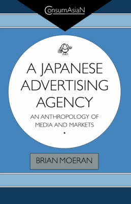 A Japanese Advertising Agency: an Anthropology of Media and Markets - Moeran, Brian, Professor