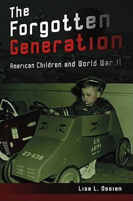 The Forgotten Generation: American Children and World War II - Ossian, Lisa L, Ms.
