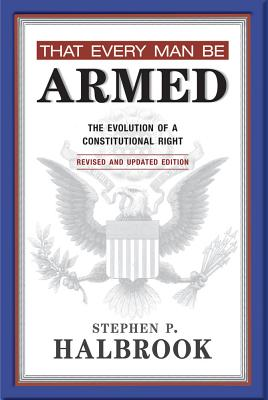That Every Man Be Armed: The Evolution of a Constitutional Right - Halbrook, Stephen P, PhD