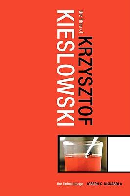 The Films of Krzysztof Kieslowski: The Liminal Image - Kickasola, Joe, and Kickasola, Joseph G
