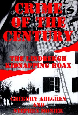 Crime of the Century: The Lindbergh Kidnapping Hoax - Ahlgren, Monier, and Ahlgren, Greg, and Monier, Stephen