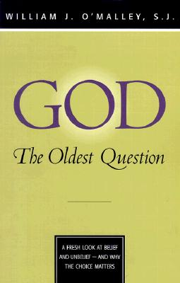God: The Oldest Question: A Fresh Look at Belief and Unbelief - And Why the Choice Matters - O'Malley, William J, S.J.