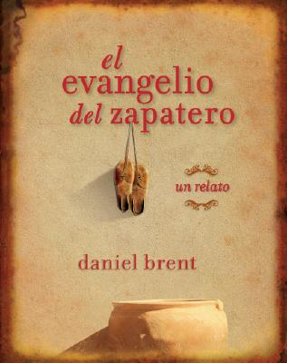 El Evangelio del Zapatero: Un Relato - Brent, Daniel, and Arias, Miguel (Translated by)
