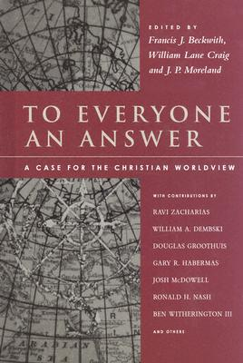 To Everyone an Answer: A Case for the Christian Worldview - Beckwith, Francis J (Editor), and Craig, William Lane (Editor), and Moreland, J P (Editor)