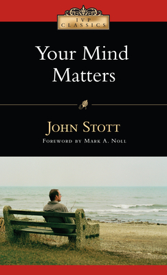 Your Mind Matters: The Place of the Mind in the Christian Life - Stott, John R W, Dr., and Noll, Mark A, Professor (Foreword by)