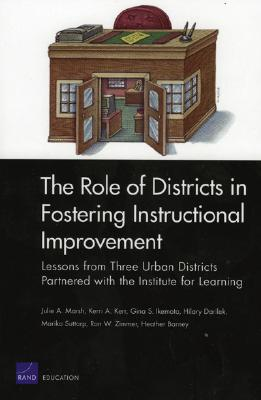The Role of Districts in Fostering Instructional Improvements: Lessons from Three Urban Districts Partnered with the Institute for Learning - Marsh, Julie A, and Kerr, Kerri A, and Ikemoto, Gina Schuyler