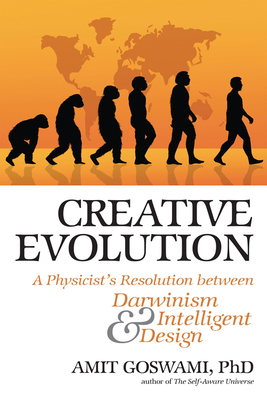 Creative Evolution: A Physicist's Resolution Between Darwinism and Intelligent Design - Goswami, Amit, PhD