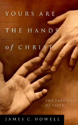 Yours Are the Hands of Christ: The Practice of Faith - Howell, James C, and Grana, Janice (Editor)