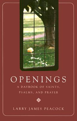Openings: A Daybook of Saints, Psalms, and Prayer - Peacock, Larry James