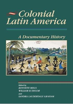 Colonial Latin America: A Documentary History - Taylor, William B, Ph.D. (Editor), and Graham, Sandra Lauderdale (Editor), and Mills, Kenneth, MA, BSc, FRCS (Editor)