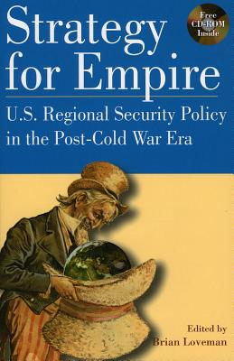 Strategy for Empire: U.S. Regional Security Policy in the Postdcold War Era - Loveman, Brian, and Catoire, Richard G (Contributions by), and Graubart, Jonathan (Contributions by)