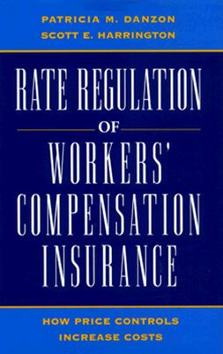 Rate Regulation of Worker's Compensation Insurance: How Price Controls Increase Cost - Danzon, Patricia Munch, and Harrington, Scott