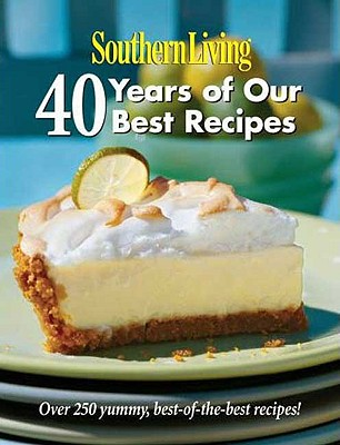 Southern Living: 40 Years of Our Best Recipes: Over 250 Great-Tasting, Tried-And-True Southern Recipes - Editors, Of Southern Living Magazine