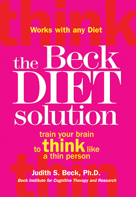 The Beck Diet Solution: Train Your Brain to Think Like a Thin Person - Beck, Judith S, PhD, and Beck, Aaron T, MD (Foreword by)