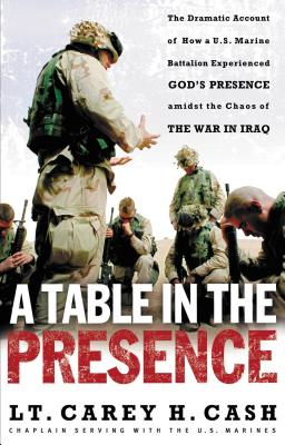 A Table in the Presence: The Dramatic Account of How A U.S. Marine Battalion Experienced God's Presence Amidst the Chaos of the War in Iraq - Cash, Carey H, LT, and Cash, LT Carey H, and Thomas Nelson Publishers