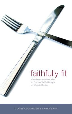 Faithfully Fit: A 40-Day Devotional Plan to End the Yo-Yo Lifestyle of Chronic Dieting - Cloninger, Claire, and Barr, Laura